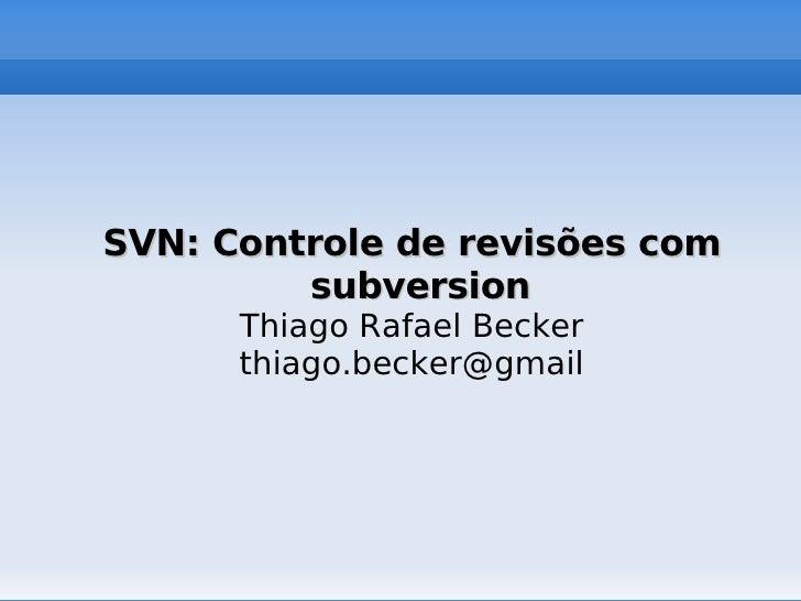 SVN: Controle de revisões com              subversion           Thiago Rafael Becker           thiago.becker@gmail       ...