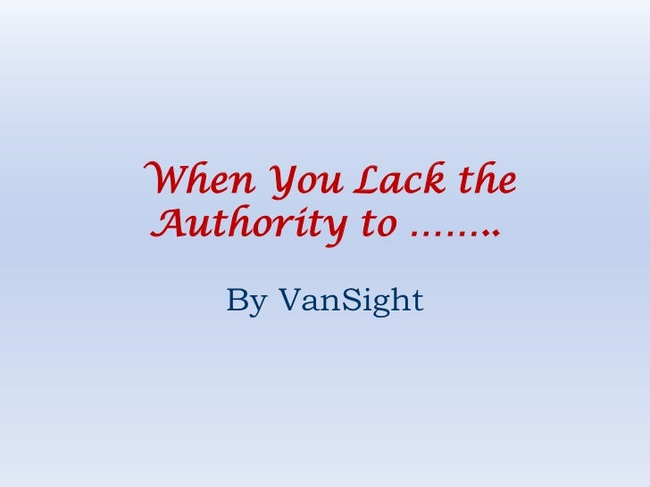 When You Lack theAuthority to ……..   By VanSight