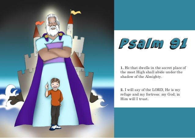 Psalm 91Psalm 91 1. He that dwells in the secret place of the most High shall abide under the shadow of the Almighty. 2. I...