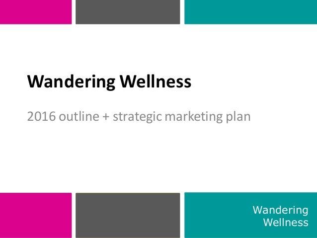 2016 outline + strategic marketing plan 1 Wandering Wellness Wandering Wellness