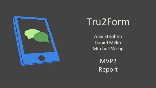 Tru2Form MVP2 Report Alex Stephen Daniel Miller Mitchell Wong