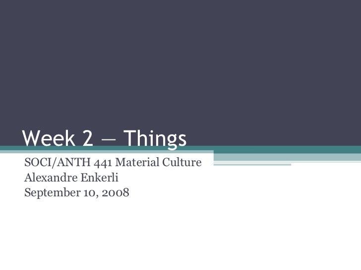 Week 2 — Things SOCI/ANTH 441 Material Culture Alexandre Enkerli September 10, 2008