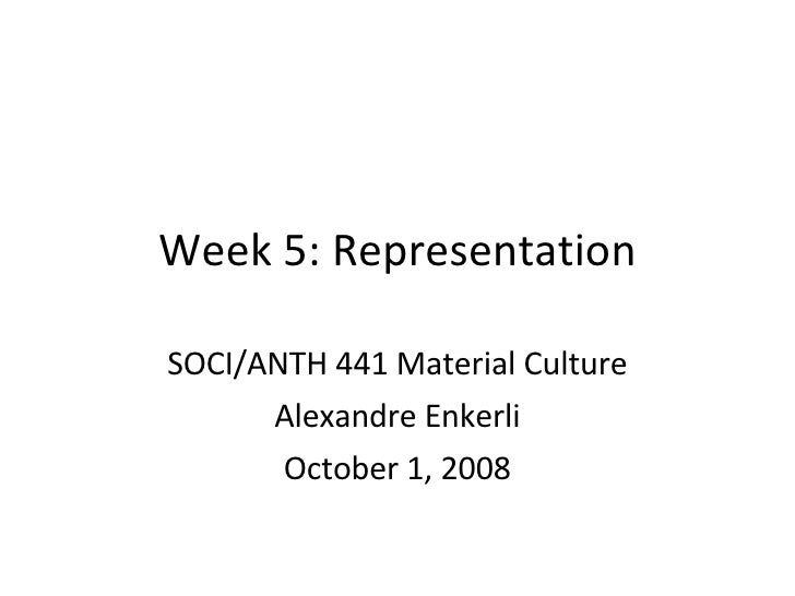 Week 5: Representation SOCI/ANTH 441 Material Culture Alexandre Enkerli October 1, 2008