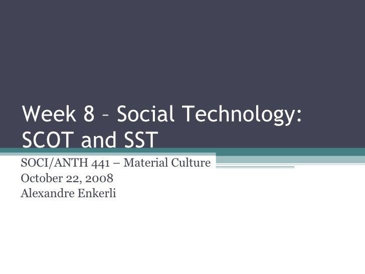 Week 8 – Social Technology: SCOT and SST SOCI/ANTH 441 – Material Culture October 22, 2008 Alexandre Enkerli