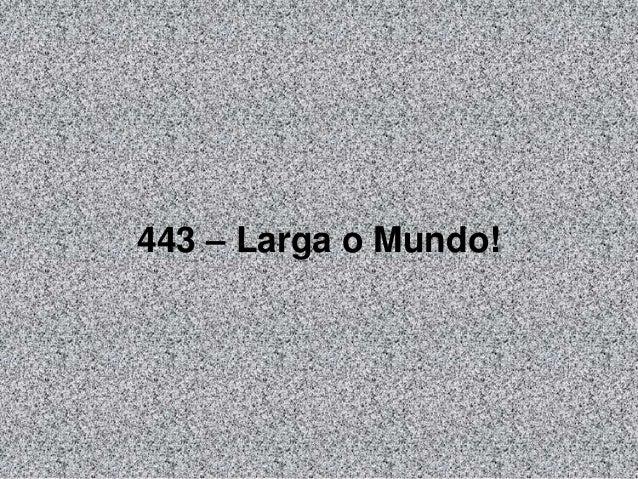 443 – Larga o Mundo!