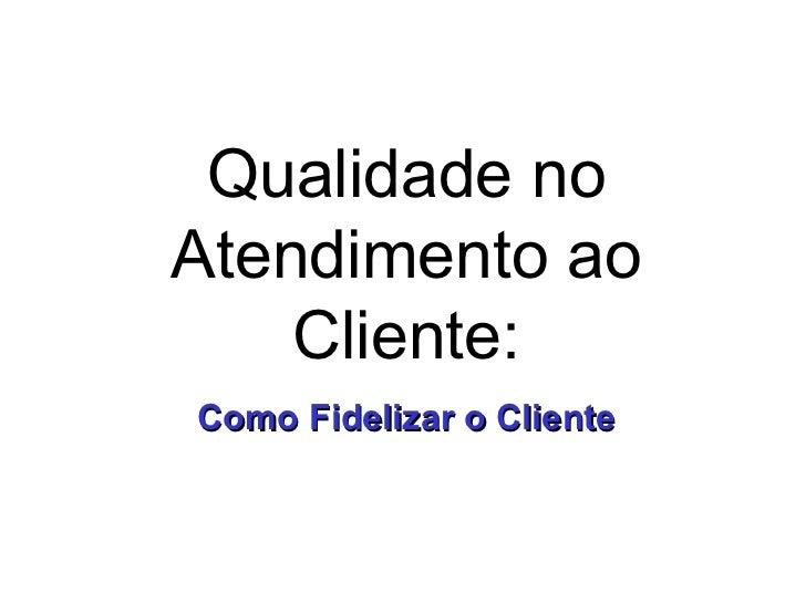 Qualidade no Atendimento ao Cliente: Como Fidelizar o Cliente