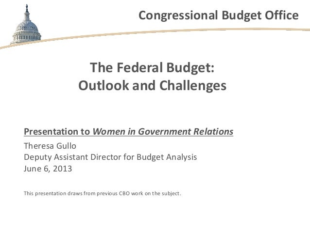 Congressional Budget Office The Federal Budget: Outlook and Challenges Presentation to Women in Government Relations There...