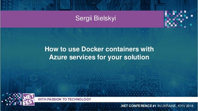 How to use Docker containers with Azure services for your solution t WITH PASSION TO TECHNOLOGY Sergii Bielskyi .NET CONFE...