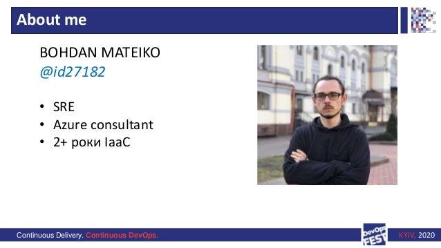 Continuous Delivery. Continuous DevOps. KYIV, 2020 • SRE • Azure consultant • 2+ роки IaaC About me BOHDAN MATEIKO @id27182