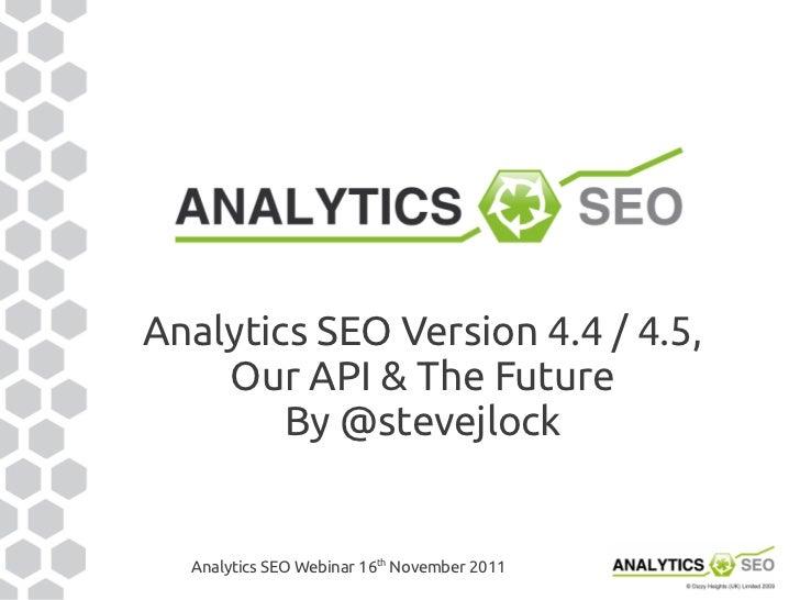 Analytics SEO Version 4.4 / 4.5,    Our API & The Future        By @stevejlock  Analytics SEO Webinar 16th November 2011