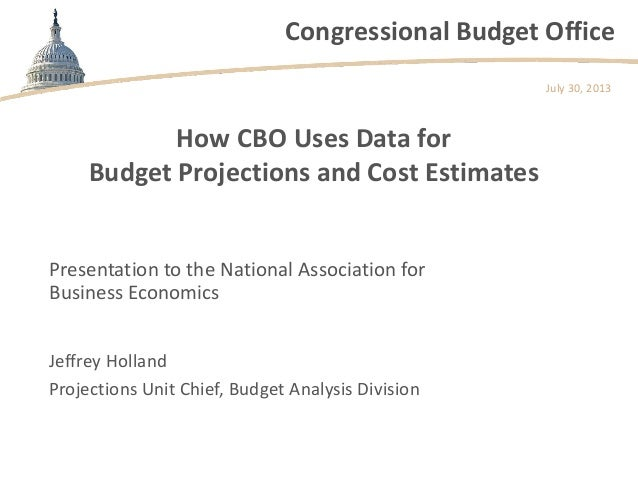 Congressional Budget Office How CBO Uses Data for Budget Projections and Cost Estimates Presentation to the National Assoc...
