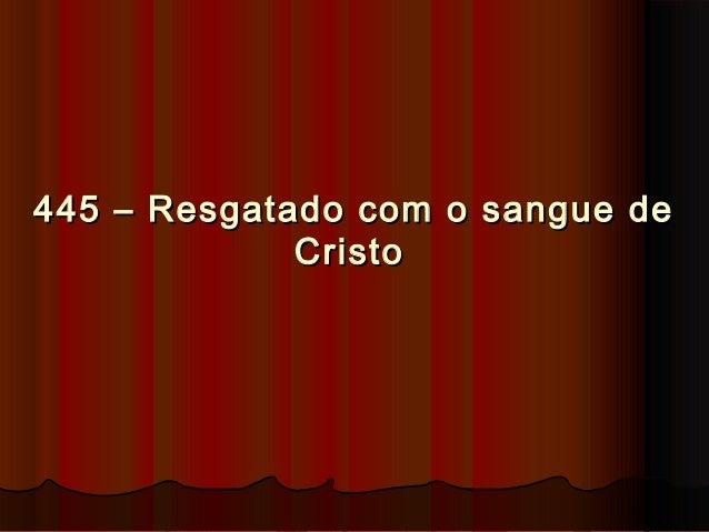 445 – Resgatado com o sangue de445 – Resgatado com o sangue de CristoCristo
