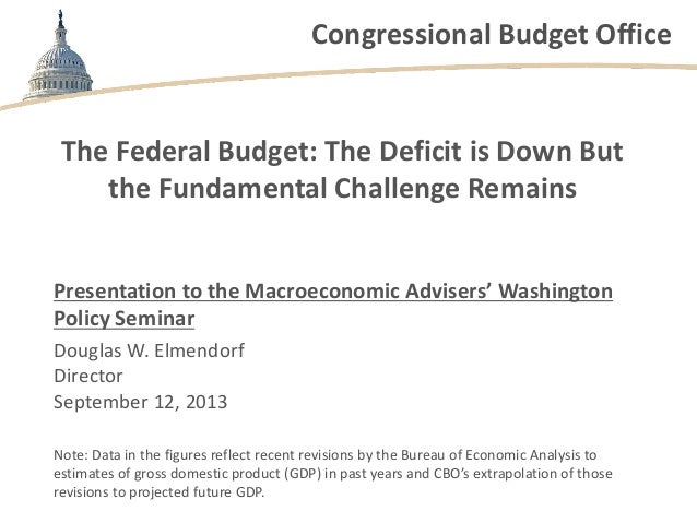 Congressional Budget Office The Federal Budget: The Deficit is Down But the Fundamental Challenge Remains Presentation to ...