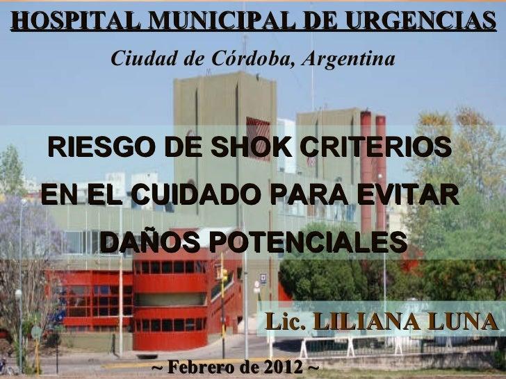 HOSPITAL MUNICIPAL DE URGENCIAS ~ Febrero de 2012 ~ RIESGO DE SHOK CRITERIOS  EN EL CUIDADO PARA EVITAR  DAÑOS POTENCIALES...