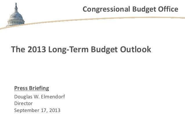 Congressional Budget Office The 2013 Long-Term Budget Outlook Press Briefing Douglas W. Elmendorf Director September 17, 2...