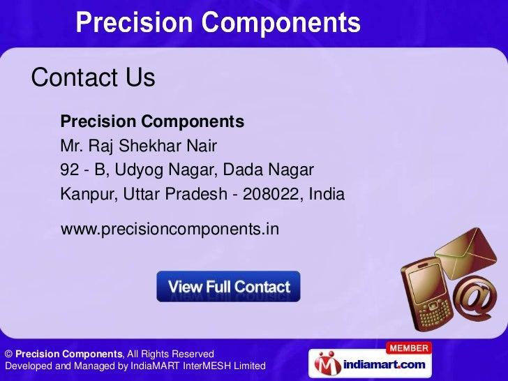 Contact Us          Precision Components          Mr. Raj Shekhar Nair          92 - B, Udyog Nagar, Dada Nagar          K...