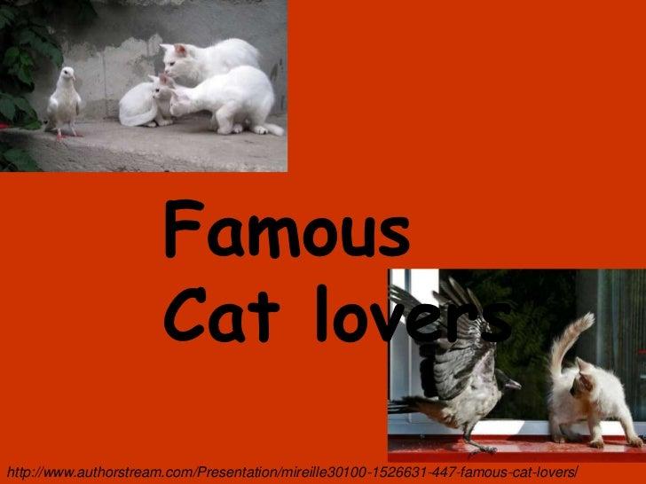 Famous                       Cat lovershttp://www.authorstream.com/Presentation/mireille30100-1526631-447-famous-cat-lovers/