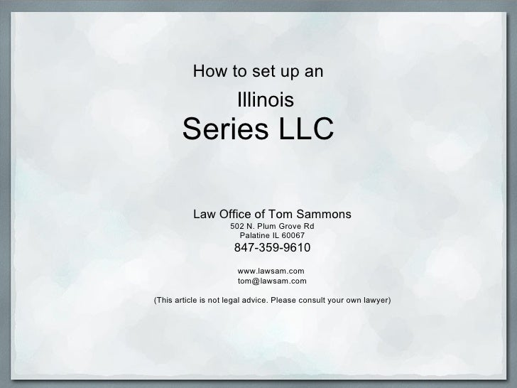 How to set up an   Illinois Series LLC Law Office of Tom Sammons 502 N. Plum Grove Rd Palatine IL 60067 847-359-9610  ww...