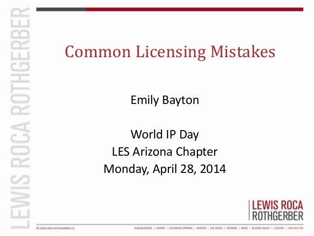 Common Licensing Mistakes Emily Bayton World IP Day LES Arizona Chapter Monday, April 28, 2014