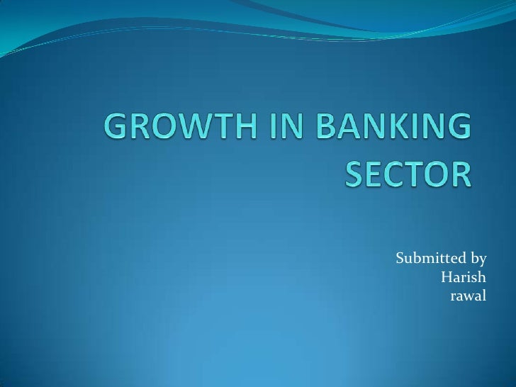 GROWTH IN BANKING SECTOR<br />Submitted by <br />Harish<br />rawal<br />