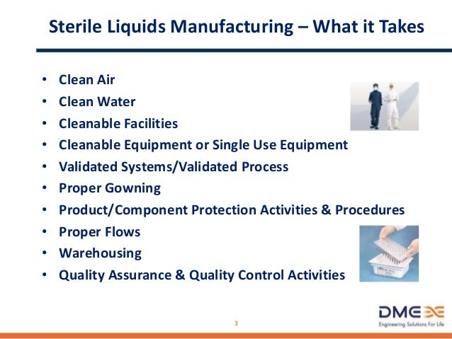 Sterile Liquids Manufacturing – What it Takes • Clean Air • Clean Water • Cleanable Facilities • Cleanable Equipment or Si...
