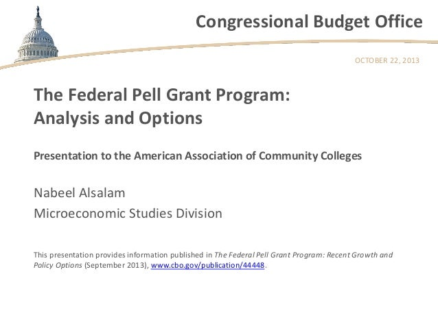 Congressional Budget Office OCTOBER 22, 2013  The Federal Pell Grant Program: Analysis and Options Presentation to the Ame...