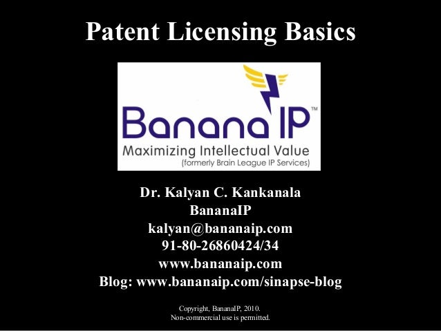 Copyright, BananaIP, 2010. Non-commercial use is permitted. Patent Licensing Basics Dr. Kalyan C. Kankanala BananaIP kalya...