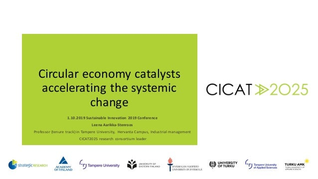 Circular economy catalysts accelerating the systemic change 1.10.2019 Sustainable Innovation 2019 Conference Leena Aarikka...