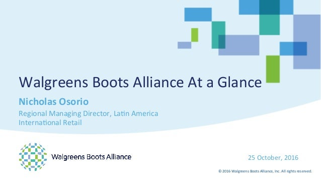 ©	2016	Walgreens	Boots	Alliance,	Inc.	All	rights	reserved.	 25	October,	2016	 Walgreens	Boots	Alliance	At	a	Glance	 Nichol...