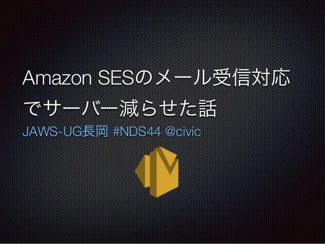 Amazon SESのメール受信対応 でサーバー減らせた話 JAWS-UG長岡 #NDS44 @civic