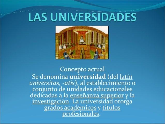 Concepto actual Se denomina universidad (del latínuniversitas, -atis), al establecimiento o conjunto de unidades educacion...