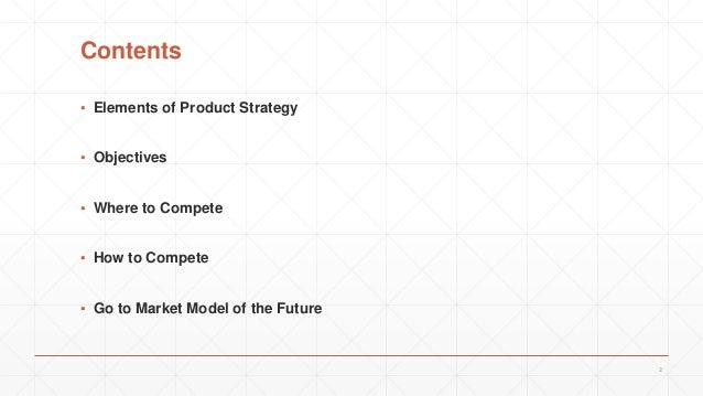 Contents ▪ Elements of Product Strategy ▪ Objectives ▪ Where to Compete ▪ How to Compete ▪ Go to Market Model of the Futur...