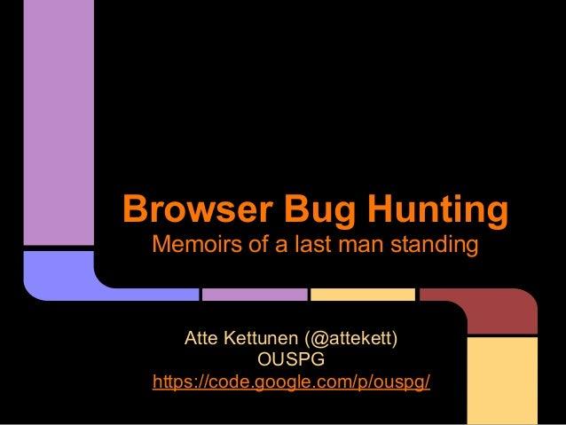 Browser Bug Hunting Memoirs of a last man standing Atte Kettunen (@attekett) OUSPG https://code.google.com/p/ouspg/