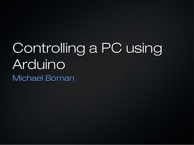 Controlling a PC usingControlling a PC using ArduinoArduino Michael BomanMichael Boman