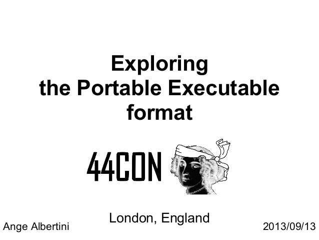 Exploring the Portable Executable format London, England Ange Albertini 2013/09/13