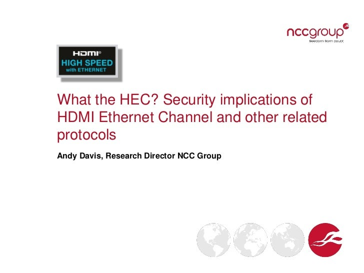 What the HEC? Security implications ofHDMI Ethernet Channel and other relatedprotocolsAndy Davis, Research Director NCC Gr...