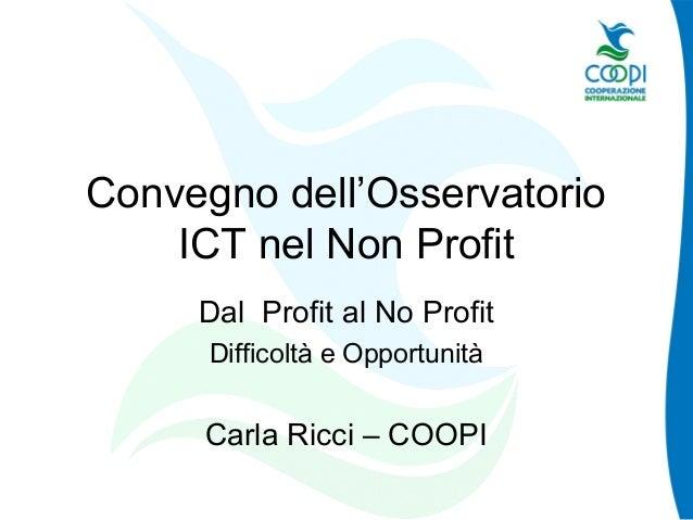 Convegno dell'Osservatorio ICT nel Non Profit Dal Profit al No Profit Difficoltà e Opportunità Carla Ricci – COOPI