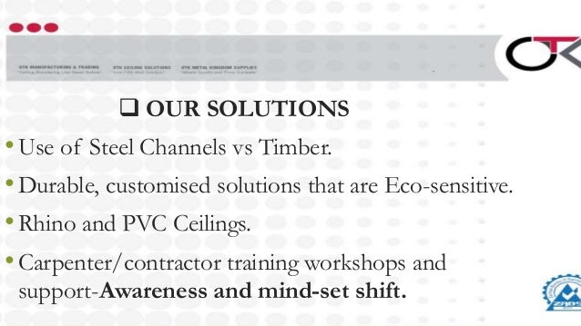  OUR SOLUTIONS •Use of Steel Channels vs Timber. •Durable, customised solutions that are Eco-sensitive. •Rhino and PVC Ce...