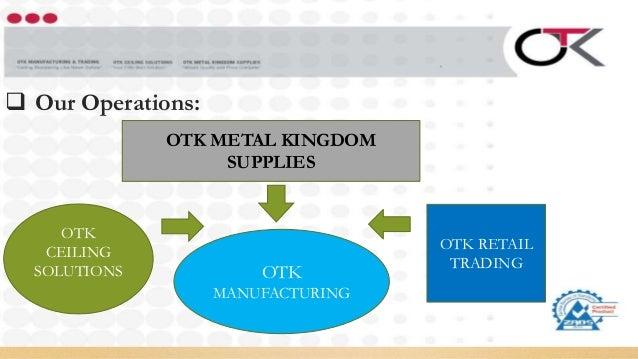  Our Operations: OTK METAL KINGDOM SUPPLIES OTK CEILING SOLUTIONS OTK MANUFACTURING OTK RETAIL TRADING