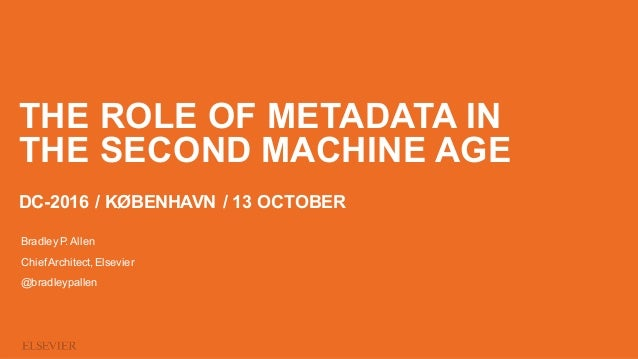 THE ROLE OF METADATA IN THE SECOND MACHINE AGE DC-2016 / KØBENHAVN / 13 OCTOBER Bradley P. Allen ChiefArchitect, Elsevier ...