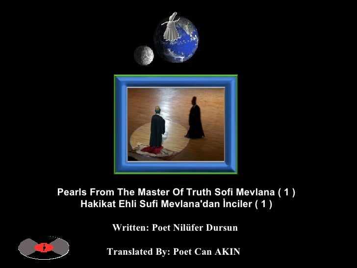 Pearls From The Master Of Truth Sofi Mevlana ( 1 )  Hakikat Ehli Sufi Mevlana'dan İnciler ( 1 )   Written: Poet Nilüfer Du...