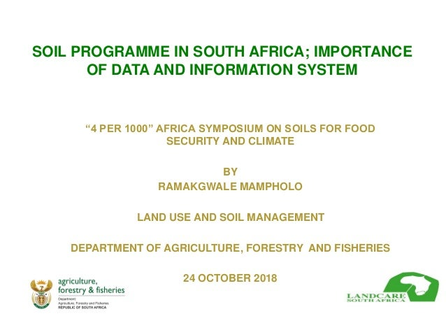 "SOIL PROGRAMME IN SOUTH AFRICA; IMPORTANCE OF DATA AND INFORMATION SYSTEM ""4 PER 1000"" AFRICA SYMPOSIUM ON SOILS FOR FOOD ..."
