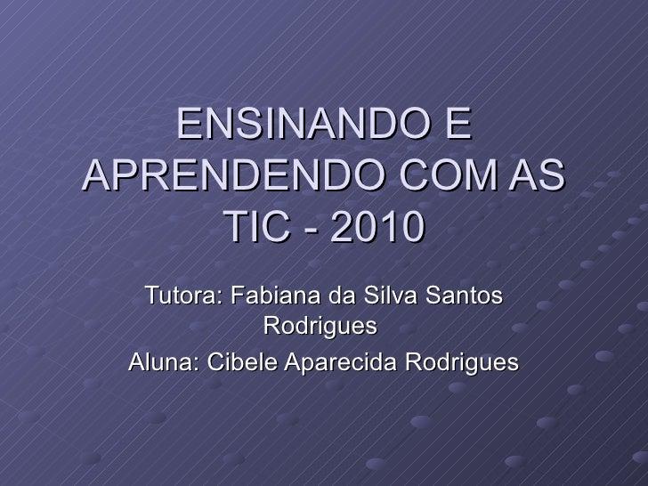 ENSINANDO E APRENDENDO COM AS TIC - 2010 Tutora: Fabiana da Silva Santos Rodrigues  Aluna: Cibele Aparecida Rodrigues