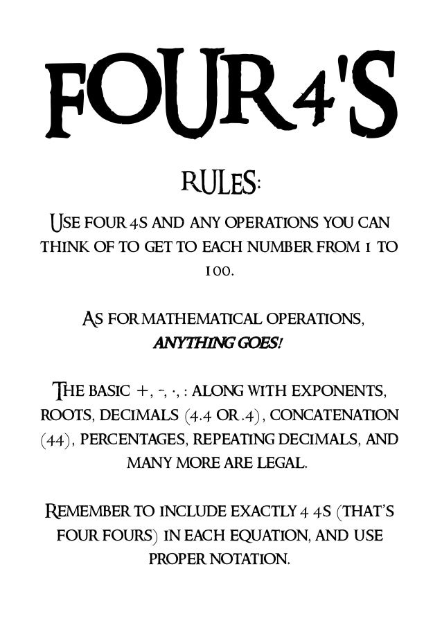 FOUR 4'S RULES: Use four 4s and any operations you can think of to get to each number from 1 to 100. As for mathematical o...