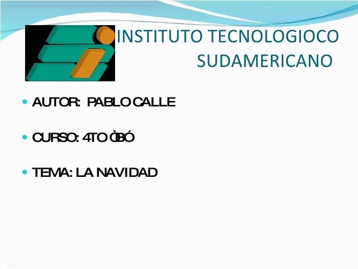 """INSTITUTO TECNOLOGIOCO   SUDAMERICANO <ul><li>AUTOR:  PABLO CALLE </li></ul><ul><li>CURSO: 4TO """"B"""" </li></ul><ul><li>TEMA:..."""