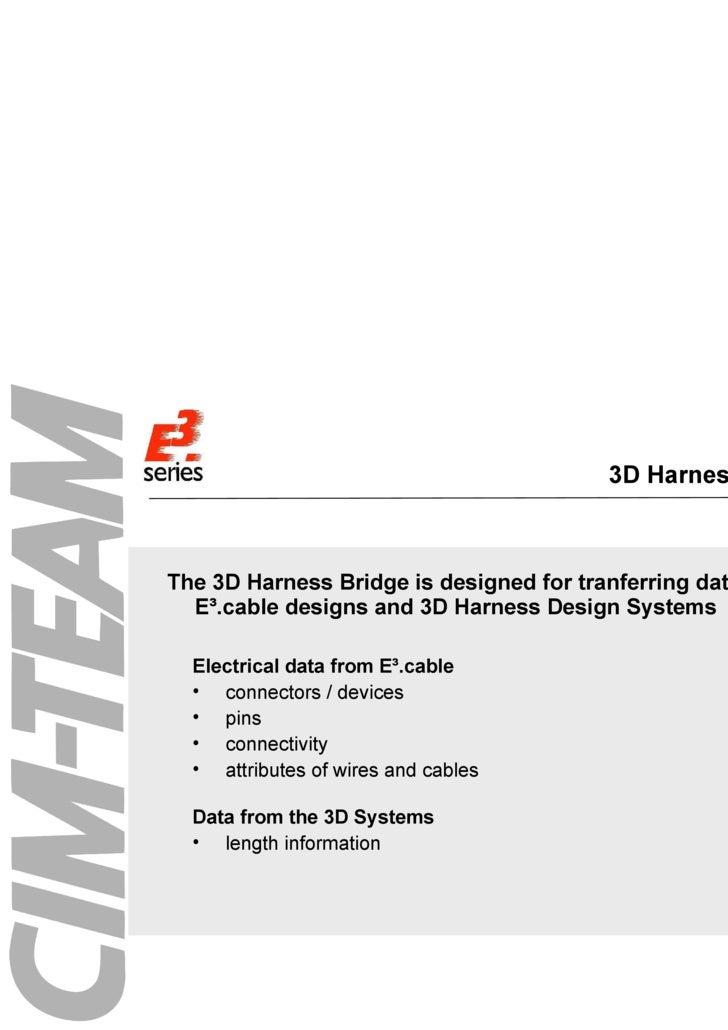 3D Harness Bridge <ul><ul><li>The 3D Harness Bridge is designed for tranferring data between E³.cable designs and 3D Harne...
