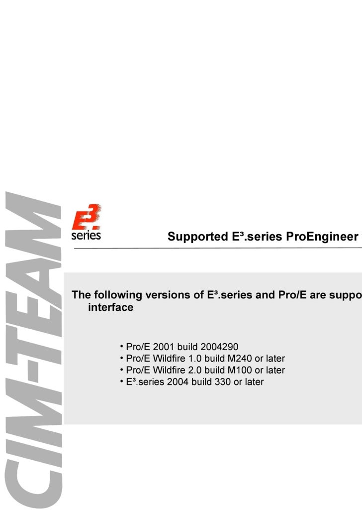 Supported E³.series ProEngineer versions <ul><li>The following versions of E³.series and Pro/E are supported for the inter...