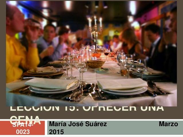 LECCIÓN 15: OFRECER UNA CENA María José Suárez Marzo 2015 SPA14- 0023