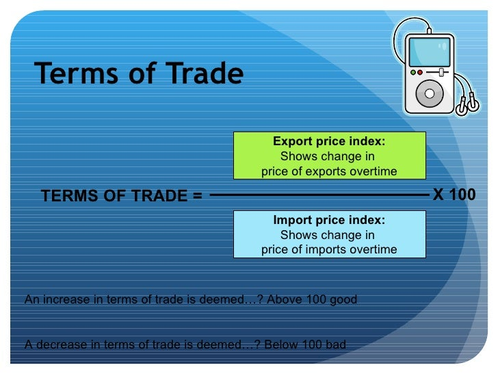 terms of trade For this, what is required is the determination of the actual terms of trade or exchange rate at which trade would take place the rate at which one commodity (say, export good) is exchanged for another commodity (say, import good) is called terms of trade.