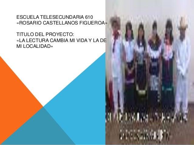 ESCUELA TELESECUNDARIA 610«ROSARIO CASTELLANOS FIGUEROA»TITULO DEL PROYECTO:«LA LECTURA CAMBIA MI VIDA Y LA DEMI LOCALIDAD»